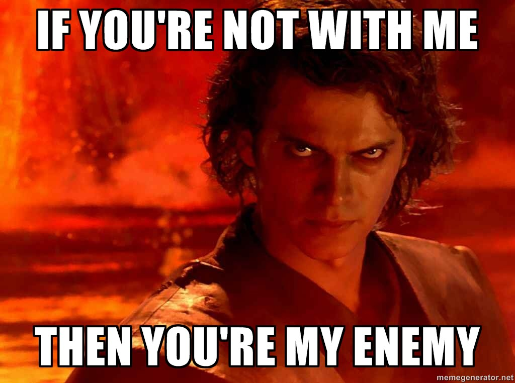 Anakin - If you're not with me, then you're my enemy.